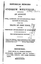 Historical Memoirs of Andrew Melville: Containing an Account of the Civil, Literary, and Ecclesiastical Transactions in Scotland, from the Death of John Knox, Till the Temporary Establishment of Episcopacy, in the Beginning of the Seventeenth Century