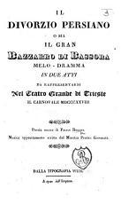 Il Divorzio Persiano  o sia Il Gran Bazzaro di Bassora  Melo dramma in due atti  and in verse   da rappresentarsi nel Teatro Grande di Trieste il carnovale MDCCCXXVIII  PDF