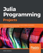 Julia Programming Projects: Learn Julia 1.x by building apps for data analysis, visualization, machine learning, and the web
