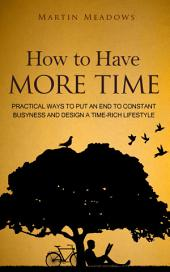 How to Have More Time: Practical Ways to Put an End to Constant Busyness and Design a Time-Rich Lifestyle