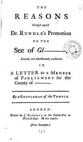 The Reasons Alledged Against Dr. Rundle's Promotion to the See of Gl-, Seriously and Dispassionately Considered: In a Letter to a Member of Parliament for the County of - -. By a Gentleman of the Temple, Volume 4