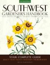 Southwest Gardener's Handbook: Your Complete Guide: Select, Plan, Plant, Maintain, Problem-Solve - Texas, Arizona, New Mexico, Oklahoma, Southern Nevada, Utah