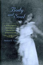Body and Soul: A Sympathetic History of American Spiritualism