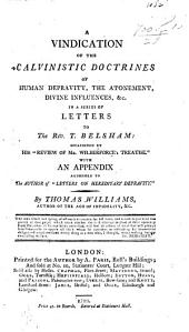 """A vindication of the Calvinistic doctrines of human depravity, the Atonement, Divine influences &c. in a series of letters addressed to T. Belsham, occasioned by his """"Review of Mr. Wilberforce's treatise."""" With an appendix addressed to the author of """"Letters on Hereditary Depravity."""""""
