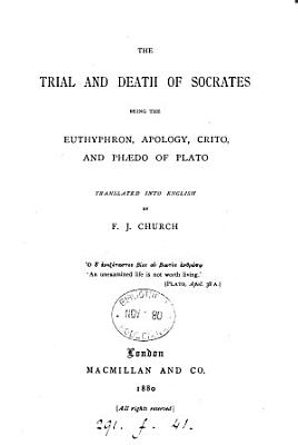 The trial and death of Socrates  being the Euthyphron  Apology  Crito and Ph  do of Plato  tr  by F J  Church