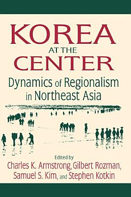 Korea at the Center  Dynamics of Regionalism in Northeast Asia