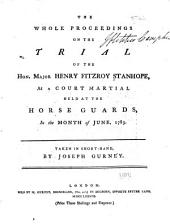 The Whole Proceedings on the Trial of the Hon. Major Henry Fitzroy Stanhope: At a Court Martial Held at the Horse Guards, in the Month of June, 1783