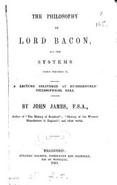 The philosophy of lord Bacon and the systems which preceded it, a lecture