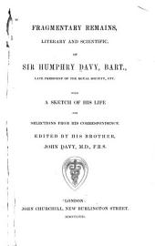Fragmentary remains, literary and scientific, of Sir Humphry, Davy, bart., late president of the Royal society, etc: with a sketch of his life and selections from his correspondence