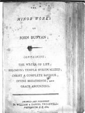 The minor works of John Bunyan: containing: The water of life; Solomon's temple spiritualized; Christ a complete saviour; Divine breathings; and Grace abounding