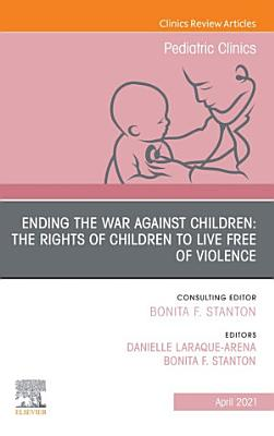 Ending the War against Children  The Rights of Children to Live Free of Violence  An Issue of Pediatric Clinics of North America  E Book