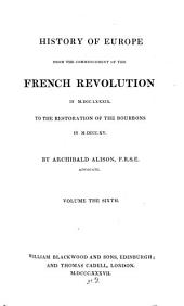 History of Europe from the Commencement of the French Revolution in MDCCLXXXIX to the Restoration of the Bourbons in MDCCCXV: Volume 6