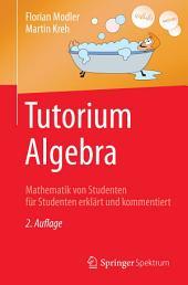 Tutorium Algebra: Mathematik von Studenten für Studenten erklärt und kommentiert, Ausgabe 2