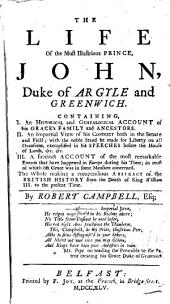 The Life of the Most Illustrious Prince, John, Duke of Argyle and Greenwich. Containing I. An Historical and Genealogical Account of His Grace's Family and Ancestors. II. An Impartial View of His Conduct Both in the Senate and Field ... III. A Succinct Account of the Most Remarkable Events that Have Happened in Europe During His Time .. The Whole Making a Compendious Abstract of the British History from the Death of King William III. to the Present Time. By Robert Campbell, Esq;.