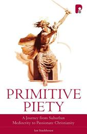 Primitive Piety: A Journey from Suburban Mediocrity to Passionate Christianity