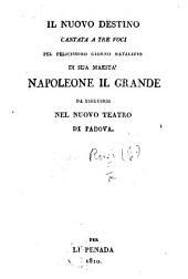 Il Nuovo Destino. Cantata a tre voci pel ... giorno natalizio di ... Napoleone il Grande, etc