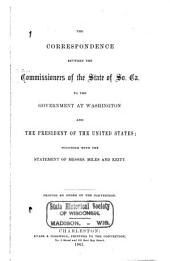 The correspondence between the commissioners of the state of So. Ca. to the government at Washington and the President of the United States: together with the statement of Messrs. Miles and Keitt. Printed by order of the Convention