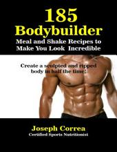 185 Bodybuilding Meal and Shake Recipesto Make You Look Incredible Create a Sculpted and Ripped Body In Half the Time