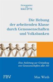 Die Hebung der arbeitenden Klassen durch Genossenschaften und Volksbanken: Eine Anleitung zur Gründung von Genossenschaften aller Art