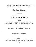 Protestant Manual for the United Kingdom. Anti-christ; or the reign of Popery in the dark ages, etc