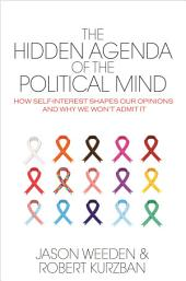 The Hidden Agenda of the Political Mind: How Self-Interest Shapes Our Opinions and Why We Won't Admit It