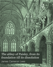The Abbey of Paisley, from Its Foundation Till Its Dissolution: With Notices of the Subsequent History of the Church, and an Appendix of Illustrative Documents