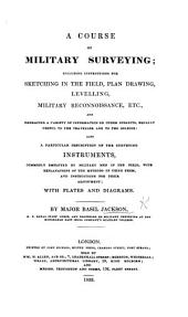 A Course of Military Surveying; including instructions for sketching in the field, plan drawing, etc. and a ... description of the surveying instruments, etc