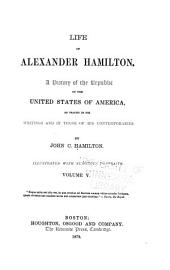 Life of Alexander Hamilton: A History of the Republic of the United States of America, as Traced in His Writings and in Those of His Contemporaries, Volume 5