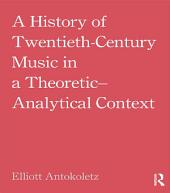 A History of Twentieth-Century Music in a Theoretic-Analytical Context