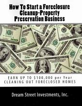 How to Start a Foreclosure Cleanup-Property Preservation Business: Earn Up to A Six-Figure Income Cleaning Out Foreclosed Homes