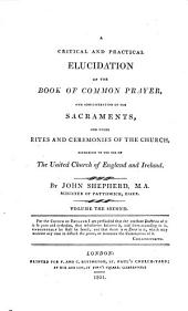 A critical and practical elucidation of the Book of common prayer, and administration of the sacraments, and other rites and ceremonies of the Church