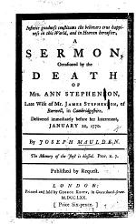 Infinite goodness constitutes the believers true happiness in this world, and in heaven hereafter. A sermon [on Ps. lxxiii. 25] occasioned by the death of Mrs. A. Stephenson, ... of Burwell, etc