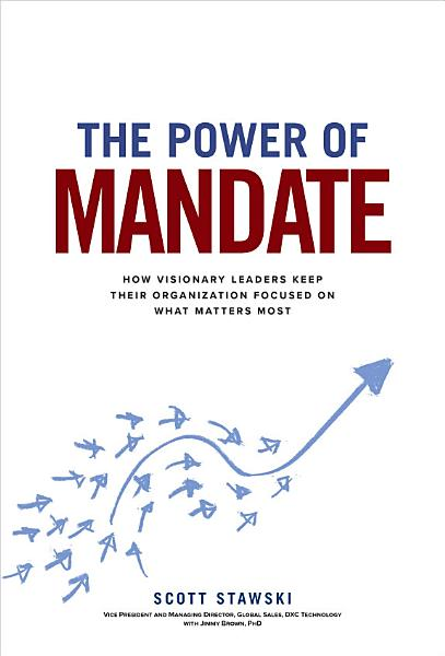 The Power Of Mandate How Visionary Leaders Keep Their Organization Focused On What Matters Most