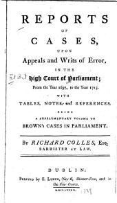 Reports of Cases, Upon Appeals and Writs of Error: In the High Court of Parliament; from the Year 1697, to the Year 1713
