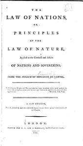 The Law of Nations: Or, Principles of the Law of Nature Applied to the Conduct and Affairs of Nations and Sovereigns