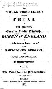 "The Whole Proceedings on the Trial of Her Majesty, Caroline Amelia Elizabeth, Queen of England, for ""adulterous Intercourse"" with Bartolomeo Bergami: With Notes and Comments ..."