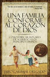 Una familia conforme al corazón de Dios: Cómo edificar hogares de acuerdo a los principios divinos