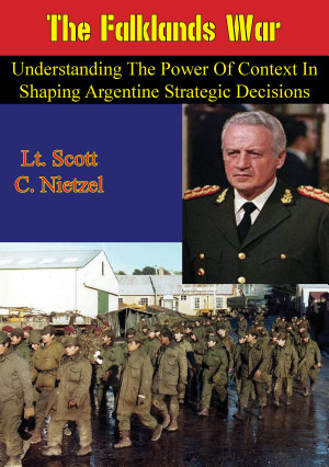 The Falklands War  Understanding the Power of Context in Shaping Argentine Strategic Decisions PDF