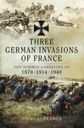 Three German Invasions of France: The Summers Campaigns of 1830, 1914, 1940