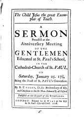 The Child Jesus the Great Exemplar of Youth: A Sermon Preach'd at the Anniversary Meeting of the Gentlemen Educated at St. Paul's School, ... January 25. 1717/18, ... By S. Knight, ...