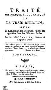 TRAITÉ HISTORIQUE ET DOGMATIQUE DE LA VRAIE RELIGION: AVEC La Réfutation des erreurs qui lui ont été opposées dans les différens siecles. TOME SECOND, Volume2