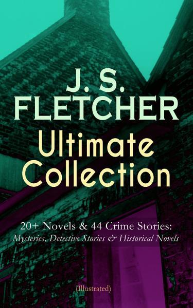 J S Fletcher Ultimate Collection 20 Novels 44 Crime Stories Mysteries Detective Stories Historical Novels Illustrated