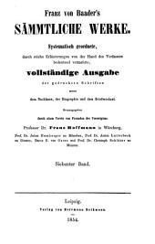 Franz von Baader's Sämmtliche Werke: systematisch Geordnete, durch reiche Erläuterungen von der Hand des Verfassers bedeutend vermehrte, vollständige Ausgabe der gedruckten Schriften sammt dem Nachlasse, der Biographie und dem Briefwechsel, Band 7