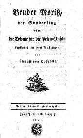 Bruder Moritz, der Sonderling, oder, Die Colonie für die Pelew-Inseln: Lustspiele in drey Aufzügen