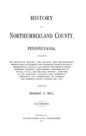History of Northumberland County, Pennsylvania: Including Its Aboriginal History, the Colonial and Revolutionary Periods, Early Settlement and Subsequent Growth, Political Organization, Agricultural, Mining, and Manufacturing Interests, Internal Improvements, Religious, Educational, Social, and Military History, Sketches of Its Boroughs, Villages, and Townships, Portraits and Biographies of Pioneers and Representative Citizens, Etc., Etc