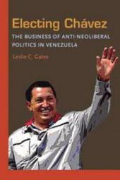 Electing Chavez: The Business of Anti-neoliberal Politics in Venezuela