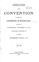 Debates of the Convention to Amend the Constitution of Pennsylvania: Convened at Harrisburg, November 12, 1872, Adjourned, November 27, to Meet at Philadelphia, January 7, 1873, Volume 3