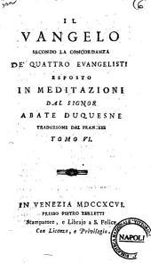 Il Vangelo secondo la concordanza de' quattro evangelisti esposto in meditazioni dal signor abate Duquesne traduzione dal francese.[Girandeau!. Tomo 1.(-12.): Volume 6