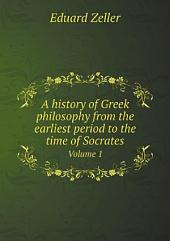 A history of Greek philosophy from the earliest period to the time of Socrates: Volume 1