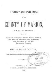 History and Progress of the County of Marion, West Virginia: From Its Earliest Settlement by the Whites Down to the Present, Together with Biographical Sketches of Its Most Prominent Citizens